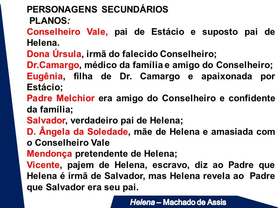PERSONAGENS SECUNDÁRIOS PLANOS: Conselheiro Vale, pai de Estácio e suposto pai de Helena. Dona Úrsula, irmã do falecido Conselheiro; Dr.Camargo, médic
