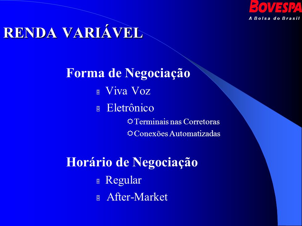 A B o l s a d o B r a s i l RENDA VARIÁVEL Forma de Negociação Viva Voz Eletrônico Terminais nas Corretoras Conexões Automatizadas Horário de Negociaç