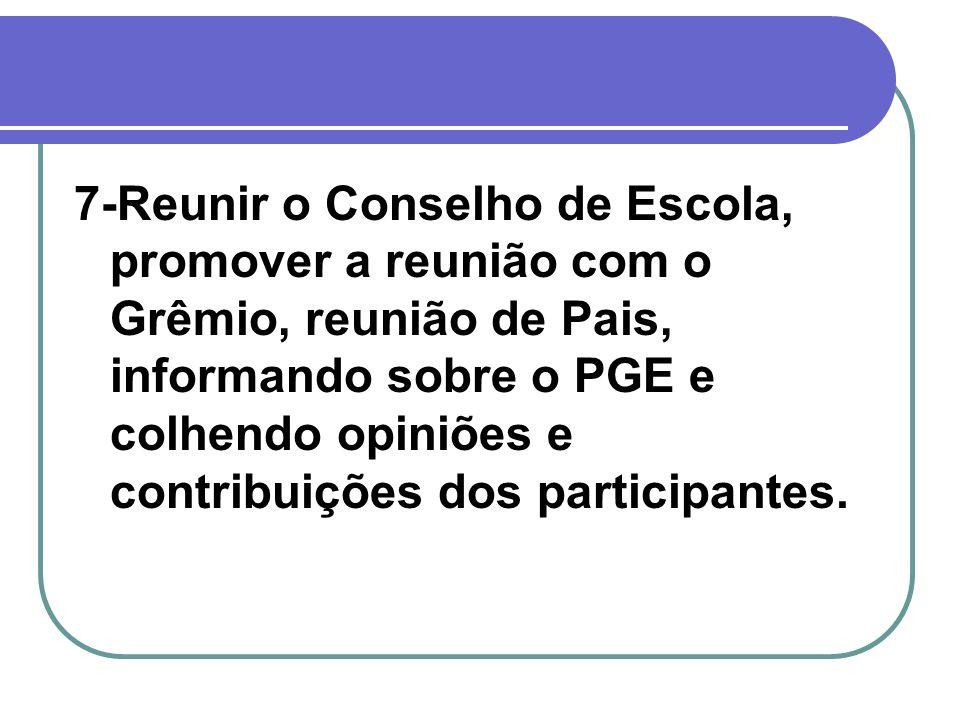 7-Reunir o Conselho de Escola, promover a reunião com o Grêmio, reunião de Pais, informando sobre o PGE e colhendo opiniões e contribuições dos partic