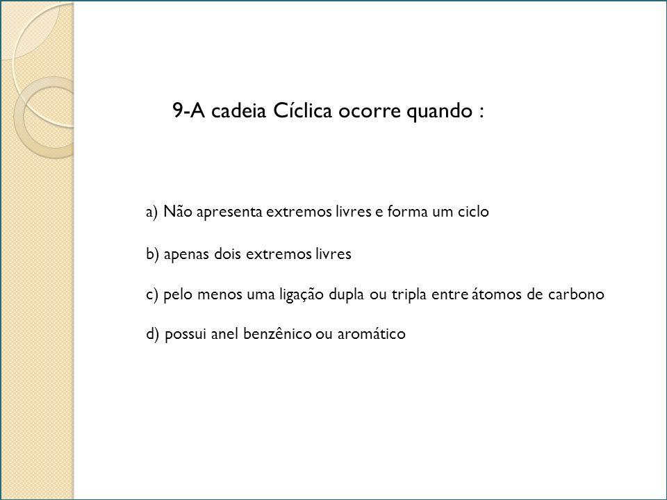 9-A cadeia Cíclica ocorre quando : a) Não apresenta extremos livres e forma um ciclo b) apenas dois extremos livres c) pelo menos uma ligação dupla ou