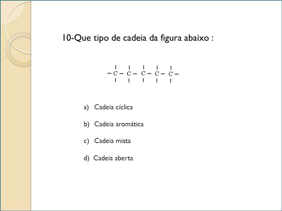 10-Que tipo de cadeia da figura abaixo : a)Cadeia cíclicaCadeia cíclica b)Cadeia aromáticaCadeia aromática c)Cadeia mistaCadeia mista d) Cadeia aberta