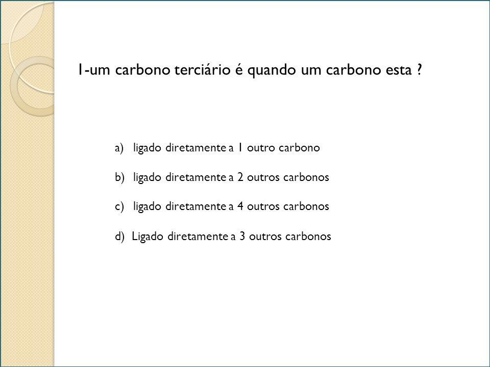 1-um carbono terciário é quando um carbono esta ? a)ligado diretamente a 1 outro carbonoligado diretamente a 1 outro carbono b)ligado diretamente a 2