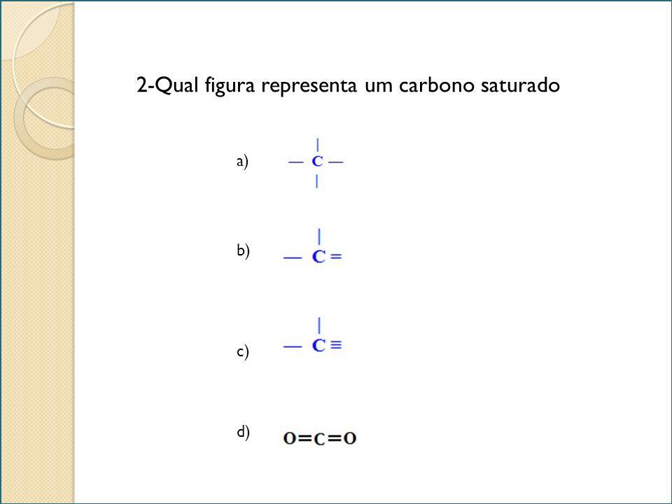 2-Qual figura representa um carbono saturado a) b) c) d)