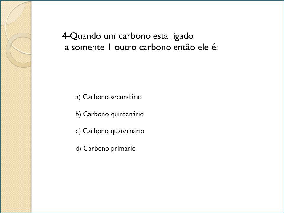 4-Quando um carbono esta ligado a somente 1 outro carbono então ele é: a) Carbono secundário b) Carbono quintenário c) Carbono quaternário d) Carbono
