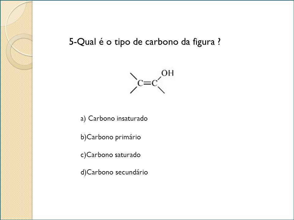 5-Qual é o tipo de carbono da figura ? a) Carbono insaturado b)Carbono primário c)Carbono saturado d)Carbono secundário