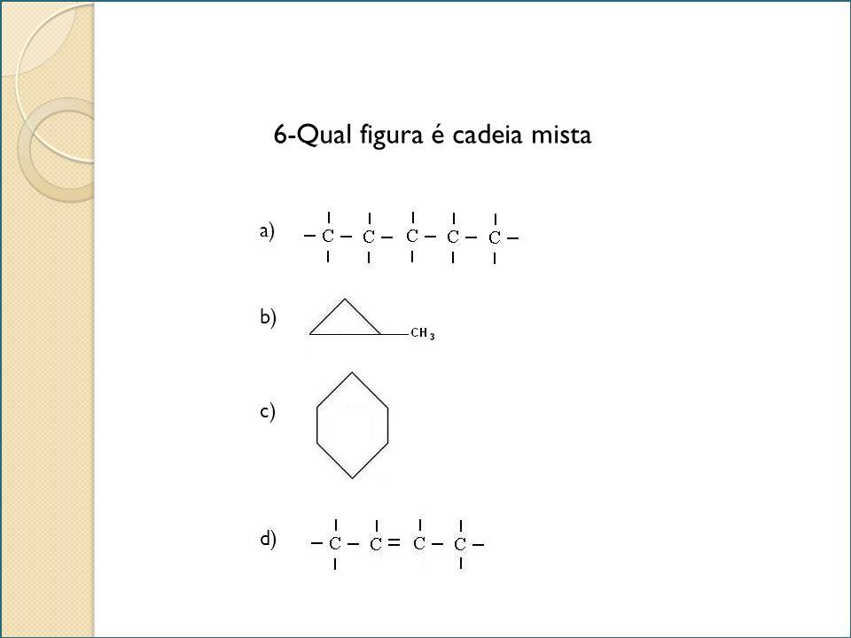 6-Qual figura é cadeia mista b) a) c) d)