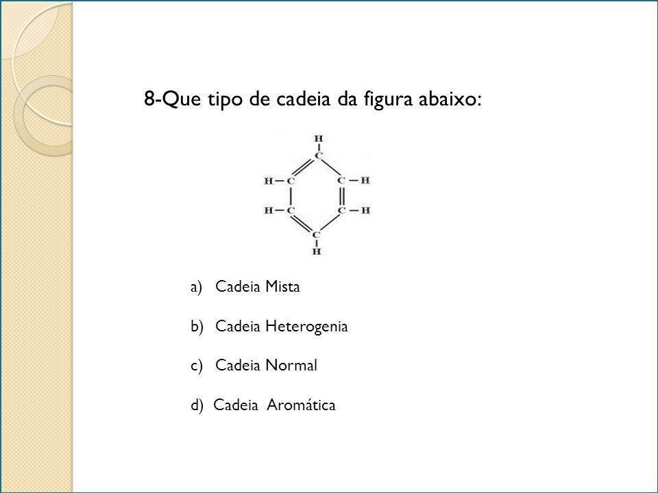 8-Que tipo de cadeia da figura abaixo: a)Cadeia MistaCadeia Mista b)Cadeia HeterogeniaCadeia Heterogenia c)Cadeia NormalCadeia Normal d) Cadeia Aromát