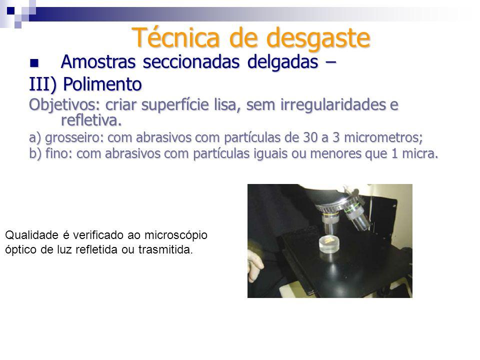 Técnica de desgaste Amostras seccionadas espessas – Amostras seccionadas espessas – IV) Polimento Objetivos: criar superfície lisa, sem irregularidades e refletiva.