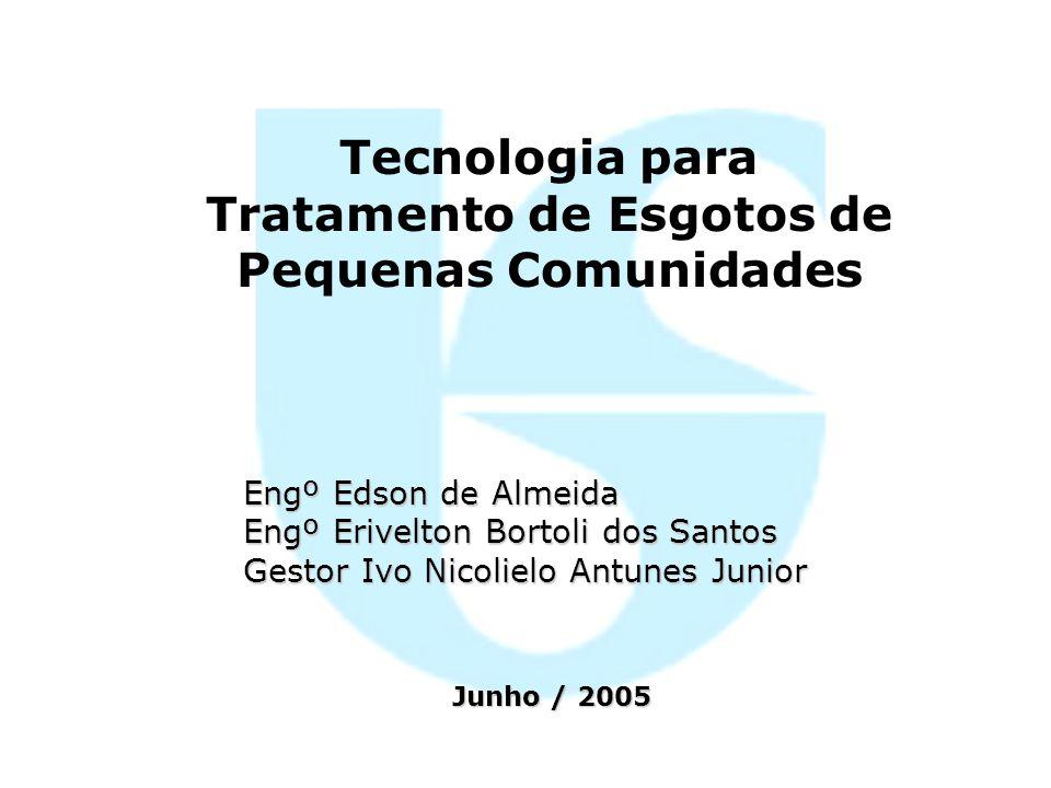 Tecnologia para Tratamento de Esgotos de Pequenas Comunidades Engº Edson de Almeida Engº Erivelton Bortoli dos Santos Gestor Ivo Nicolielo Antunes Jun