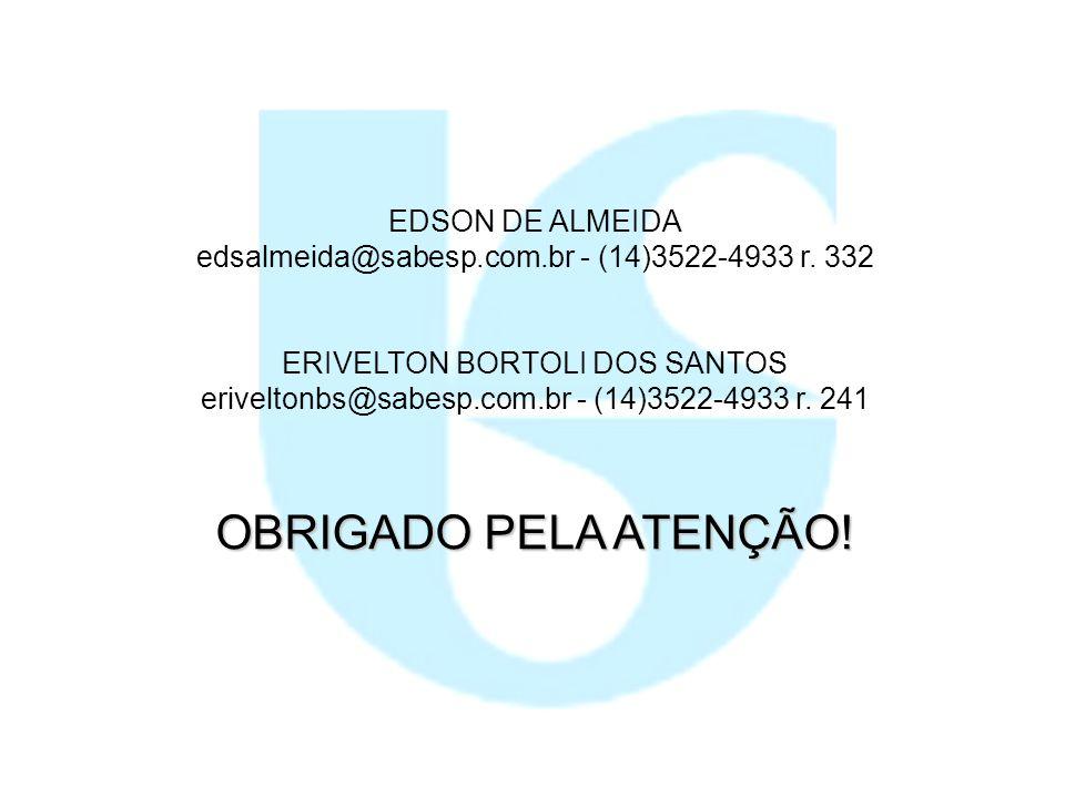 OBRIGADO PELA ATENÇÃO! ERIVELTON BORTOLI DOS SANTOS eriveltonbs@sabesp.com.br - (14)3522-4933 r. 241 EDSON DE ALMEIDA edsalmeida@sabesp.com.br - (14)3