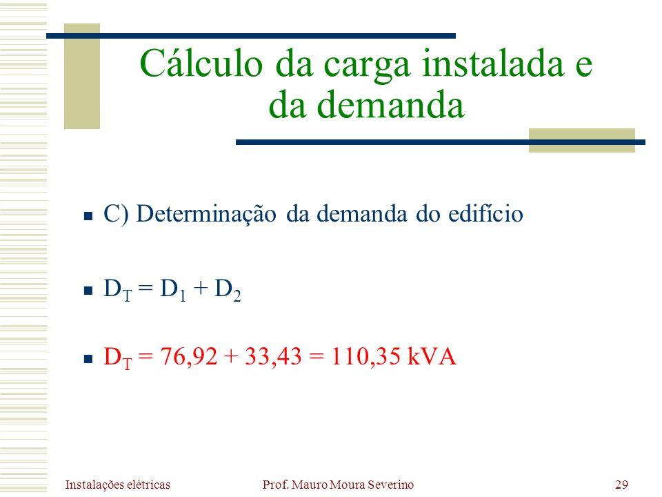Instalações elétricas Prof. Mauro Moura Severino29 C) Determinação da demanda do edifício D T = D 1 + D 2 D T = 76,92 + 33,43 = 110,35 kVA Cálculo da