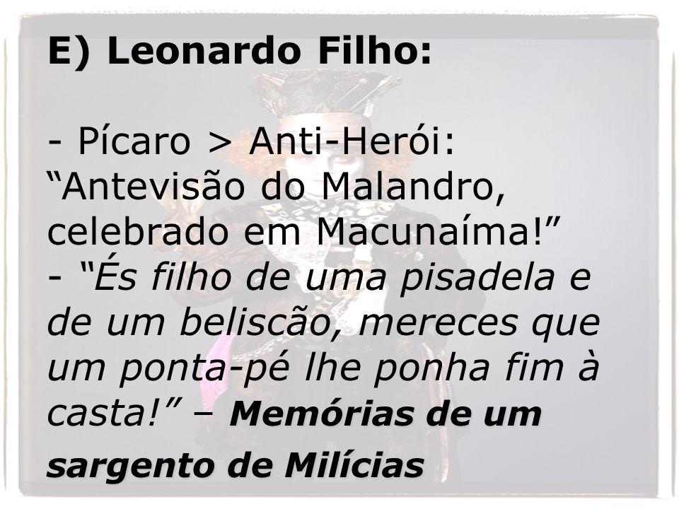 E) Leonardo Filho: - Pícaro > Anti-Herói: Antevisão do Malandro, celebrado em Macunaíma! Memórias de um sargento de Milícias - És filho de uma pisadel