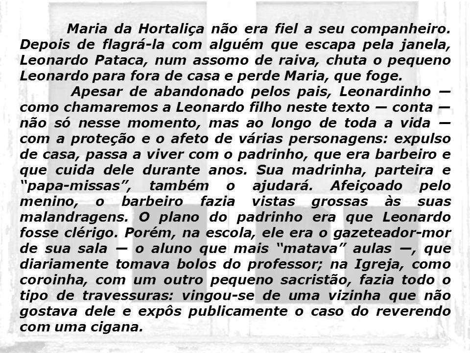 Maria da Hortaliça não era fiel a seu companheiro. Depois de flagrá-la com alguém que escapa pela janela, Leonardo Pataca, num assomo de raiva, chuta