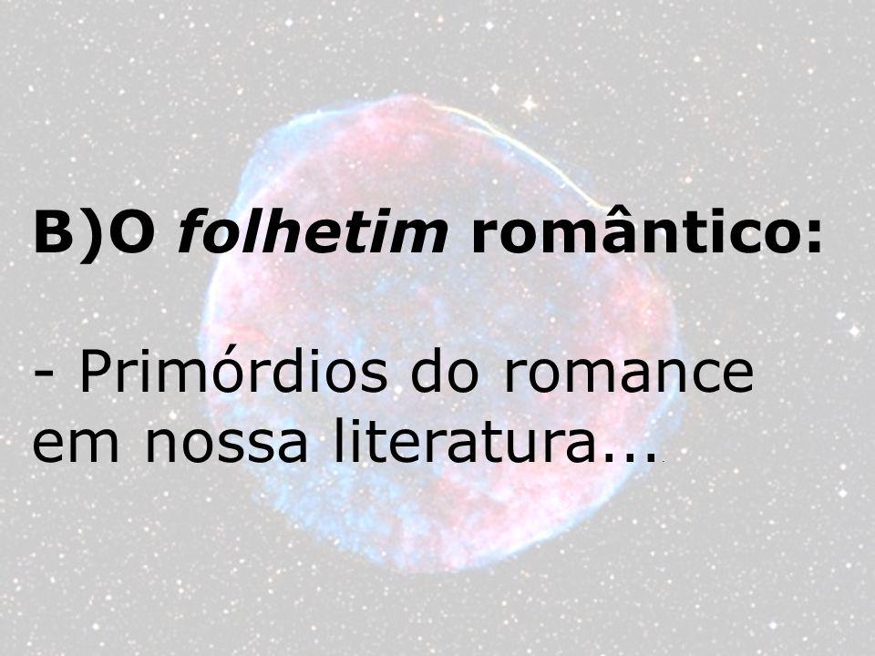 B)O folhetim romântico: - Primórdios do romance em nossa literatura....