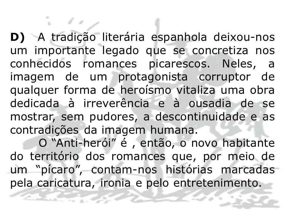 D) A tradição literária espanhola deixou-nos um importante legado que se concretiza nos conhecidos romances picarescos. Neles, a imagem de um protagon