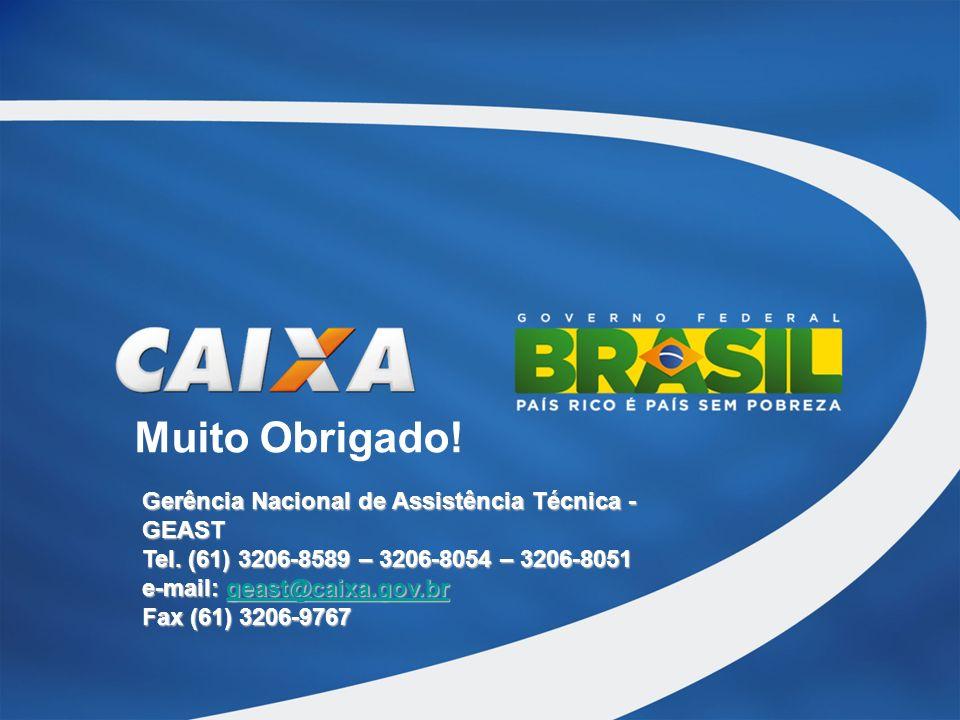 Muito Obrigado! Gerência Nacional de Assistência Técnica - GEAST Tel. (61) 3206-8589 – 3206-8054 – 3206-8051 e-mail: geast@caixa.gov.br geast@caixa.go