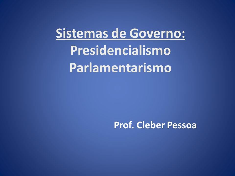Sistemas de Governo: Presidencialismo Parlamentarismo Prof. Cleber Pessoa