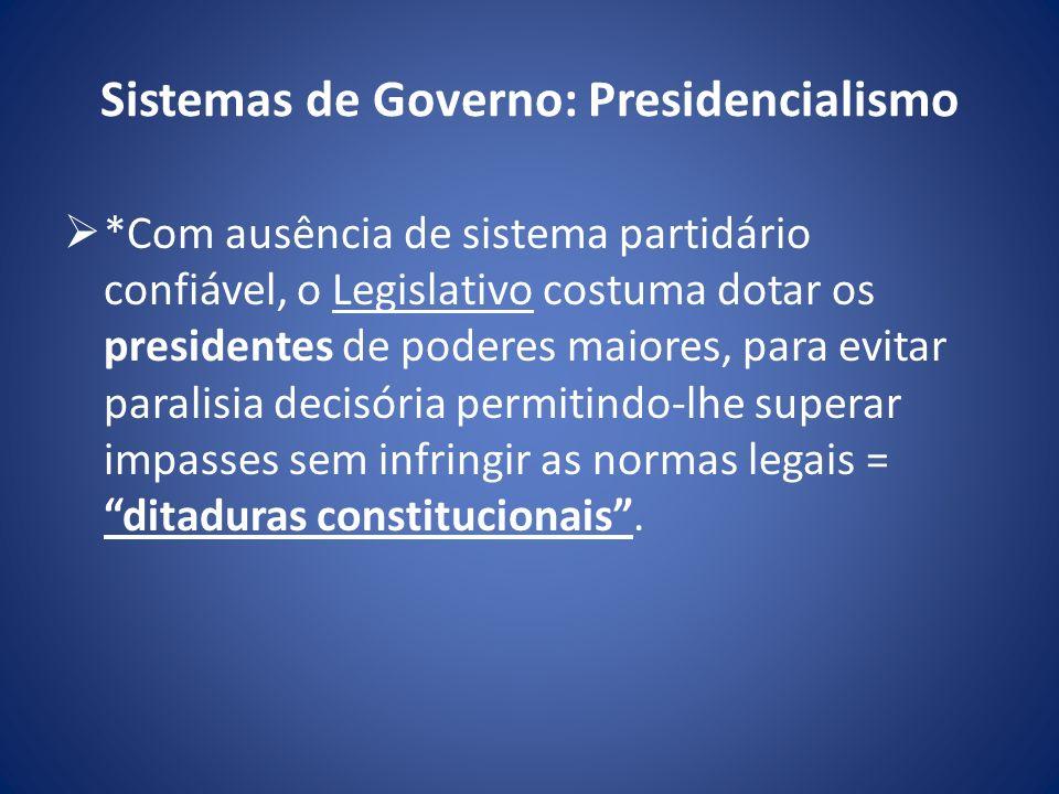 Sistemas de Governo: Presidencialismo *Com ausência de sistema partidário confiável, o Legislativo costuma dotar os presidentes de poderes maiores, pa