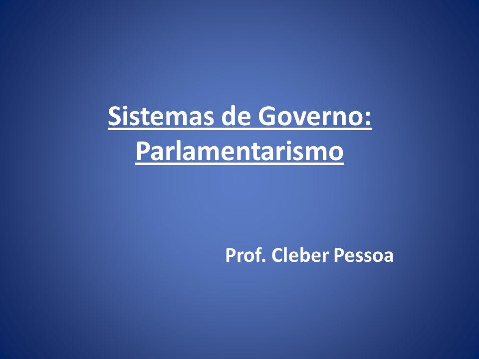 Sistemas de Governo: Parlamentarismo Prof. Cleber Pessoa