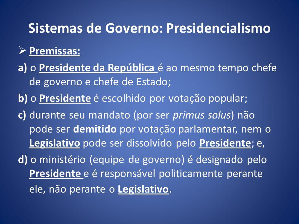 Sistemas de Governo: Presidencialismo Premissas: a) o Presidente da República é ao mesmo tempo chefe de governo e chefe de Estado; b) o Presidente é e