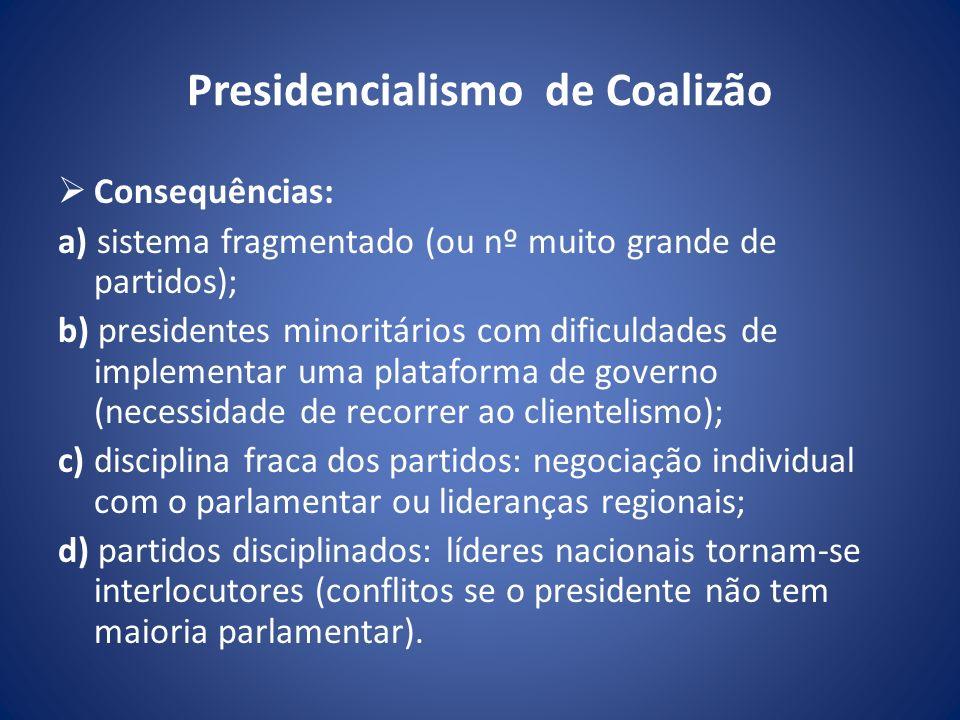 Presidencialismo de Coalizão Consequências: a) sistema fragmentado (ou nº muito grande de partidos); b) presidentes minoritários com dificuldades de i