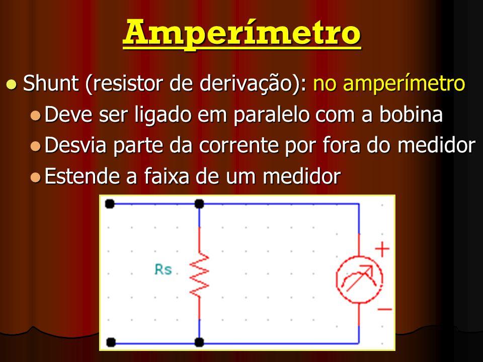 Amperímetro Shunt (resistor de derivação): no amperímetro Shunt (resistor de derivação): no amperímetro Deve ser ligado em paralelo com a bobina Deve