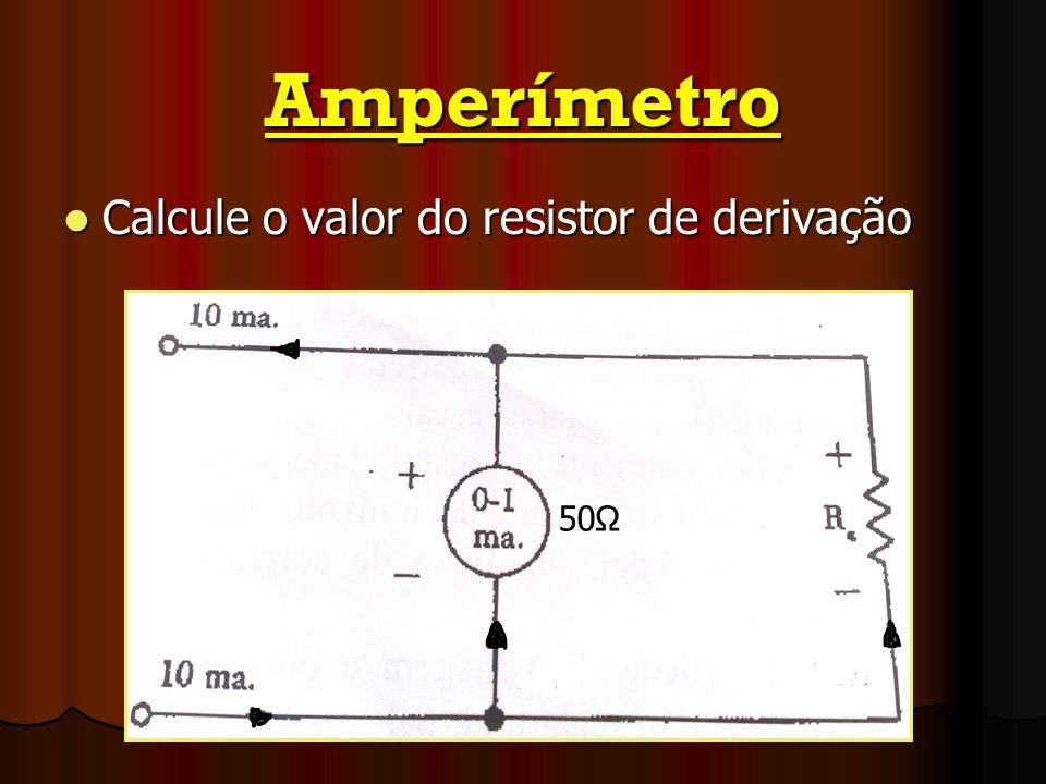 Amperímetro Calcule o valor do resistor de derivação Calcule o valor do resistor de derivação 50Ω