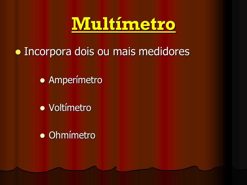 Multímetro Incorpora dois ou mais medidores Incorpora dois ou mais medidores Amperímetro Amperímetro Voltímetro Voltímetro Ohmímetro Ohmímetro