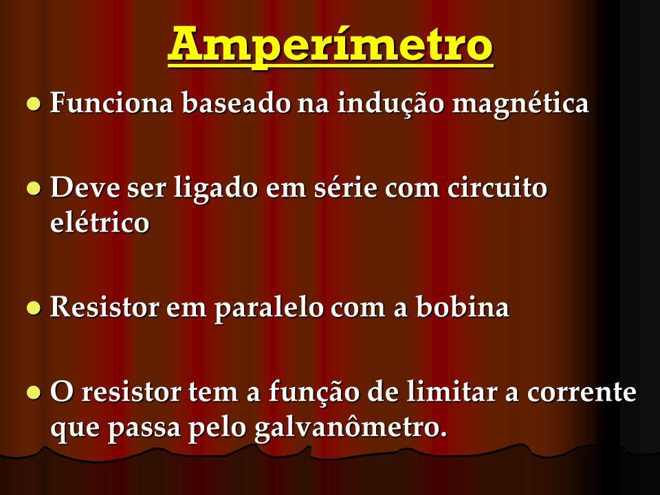 Amperímetro Funciona baseado na indução magnética Funciona baseado na indução magnética Deve ser ligado em série com circuito elétrico Deve ser ligado