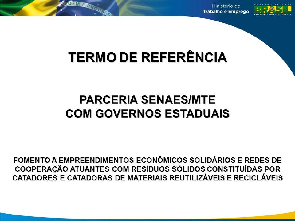 TERMO DE REFERÊNCIA PARCERIA SENAES/MTE COM GOVERNOS ESTADUAIS FOMENTO A EMPREENDIMENTOS ECONÔMICOS SOLIDÁRIOS E REDES DE COOPERAÇÃO ATUANTES COM RESÍDUOS SÓLIDOS CONSTITUÍDAS POR CATADORES E CATADORAS DE MATERIAIS REUTILIZÁVEIS E RECICLÁVEIS