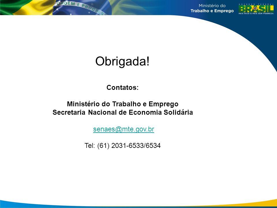 Obrigada! Contatos: Ministério do Trabalho e Emprego Secretaria Nacional de Economia Solidária senaes@mte.gov.br Tel: (61) 2031-6533/6534