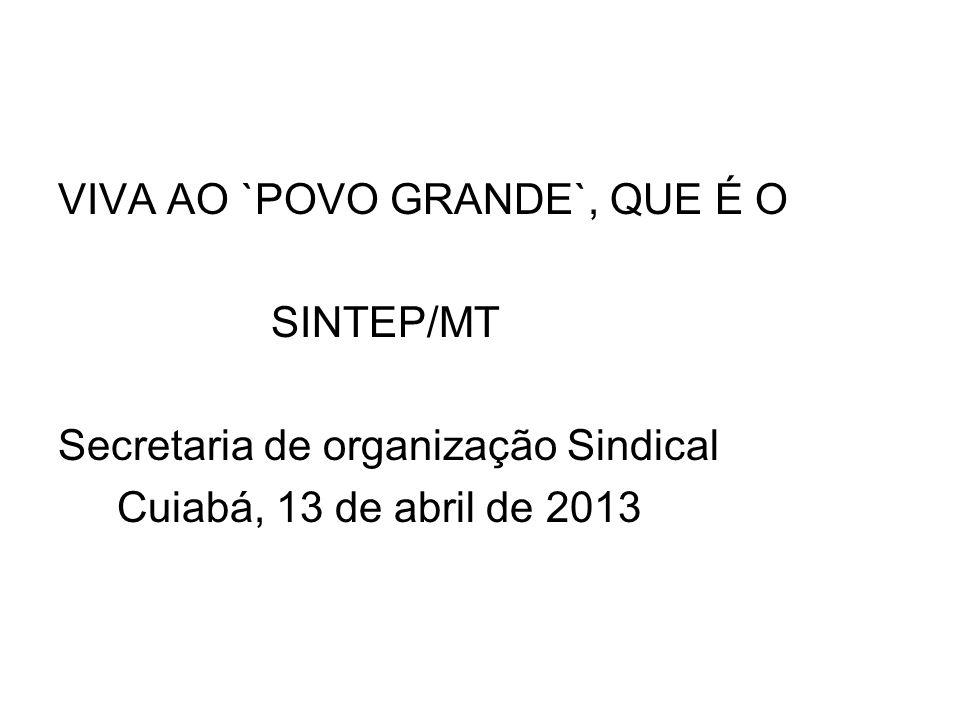 VIVA AO `POVO GRANDE`, QUE É O SINTEP/MT Secretaria de organização Sindical Cuiabá, 13 de abril de 2013