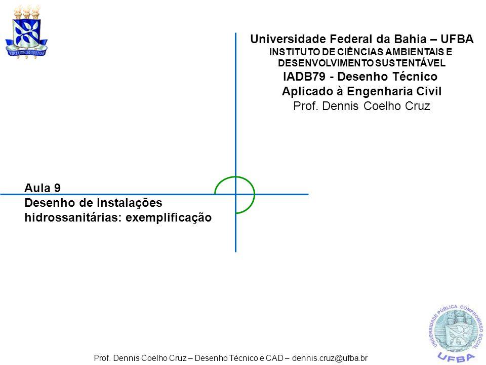 Aula 9 Desenho de instalações hidrossanitárias: exemplificação Prof. Dennis Coelho Cruz – Desenho Técnico e CAD – dennis.cruz@ufba.br Universidade Fed