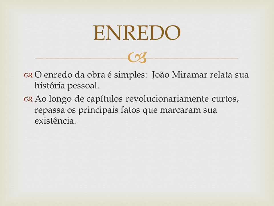 O enredo da obra é simples: João Miramar relata sua história pessoal. Ao longo de capítulos revolucionariamente curtos, repassa os principais fatos qu