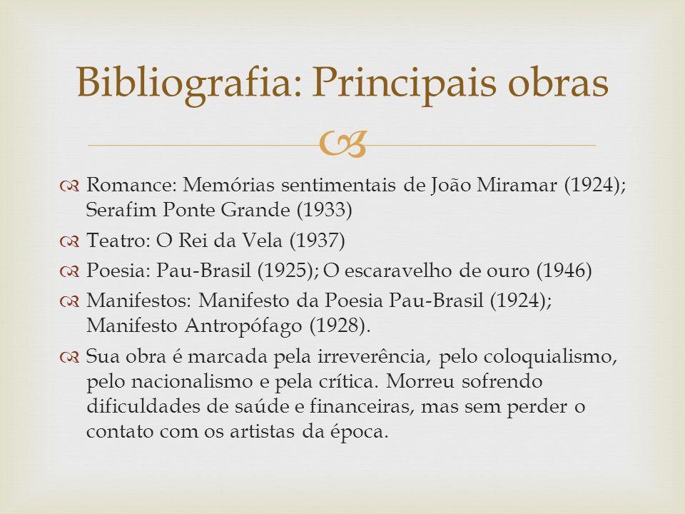 Romance: Memórias sentimentais de João Miramar (1924); Serafim Ponte Grande (1933) Teatro: O Rei da Vela (1937) Poesia: Pau-Brasil (1925); O escaravel