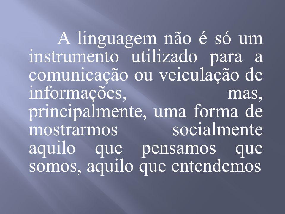 A linguagem não é só um instrumento utilizado para a comunicação ou veiculação de informações, mas, principalmente, uma forma de mostrarmos socialmente aquilo que pensamos que somos, aquilo que entendemos