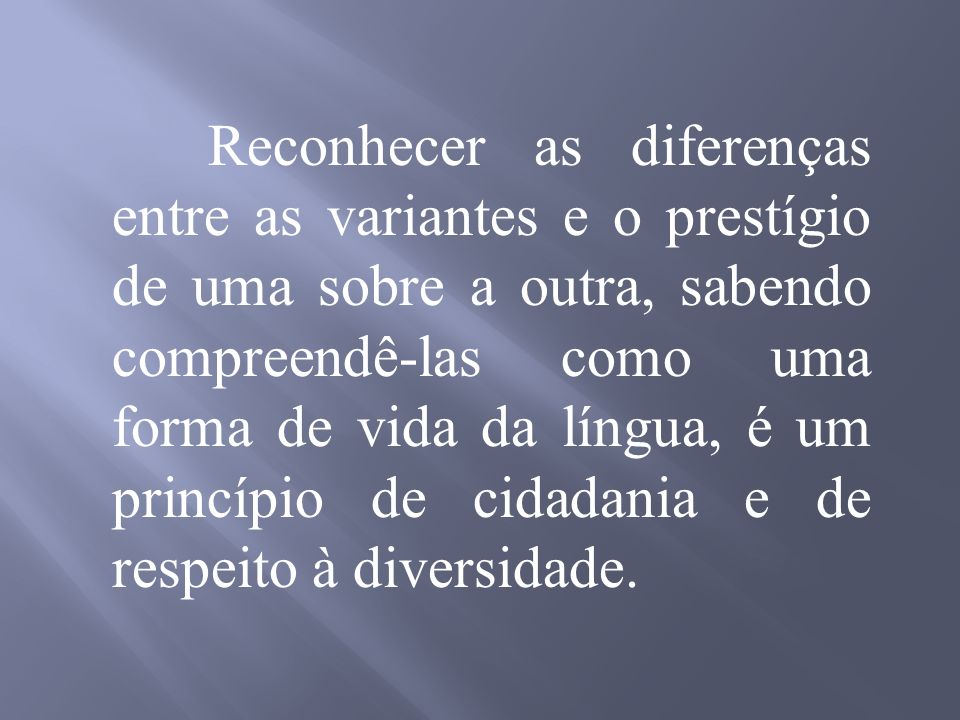 Reconhecer as diferenças entre as variantes e o prestígio de uma sobre a outra, sabendo compreendê-las como uma forma de vida da língua, é um princípio de cidadania e de respeito à diversidade.