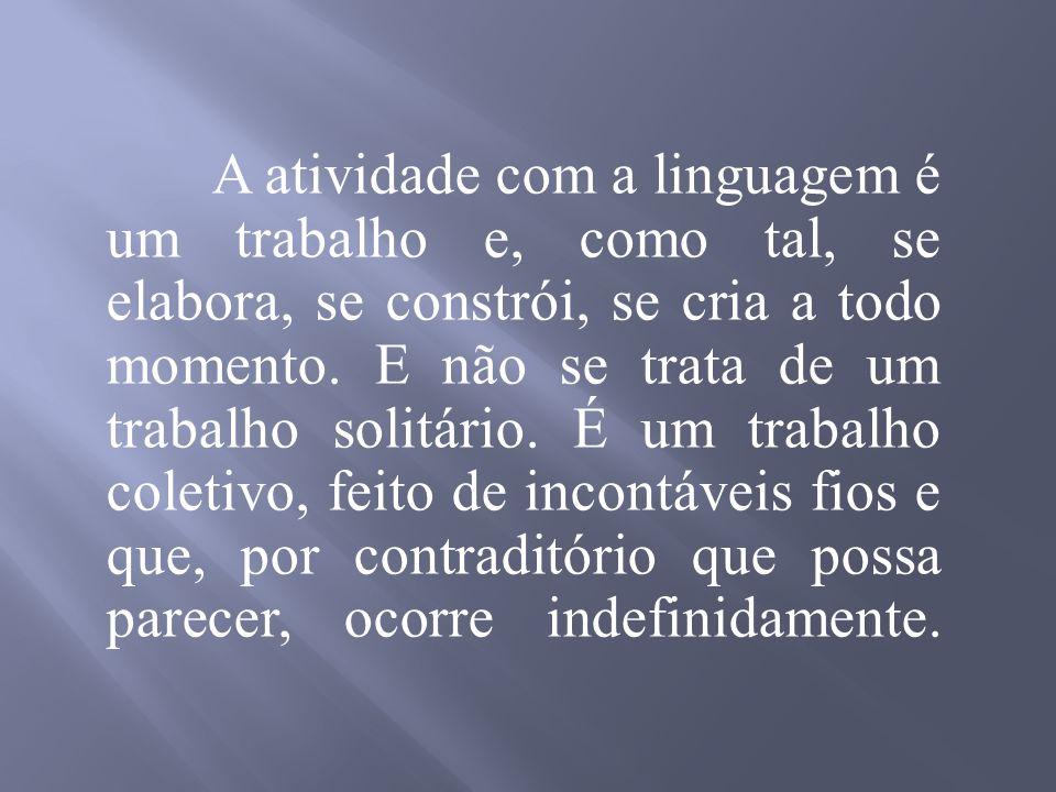 A atividade com a linguagem é um trabalho e, como tal, se elabora, se constrói, se cria a todo momento.