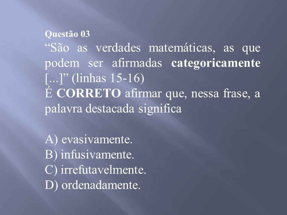 Questão 03 São as verdades matemáticas, as que podem ser afirmadas categoricamente [...] (linhas 15-16) É CORRETO afirmar que, nessa frase, a palavra destacada significa A) evasivamente.