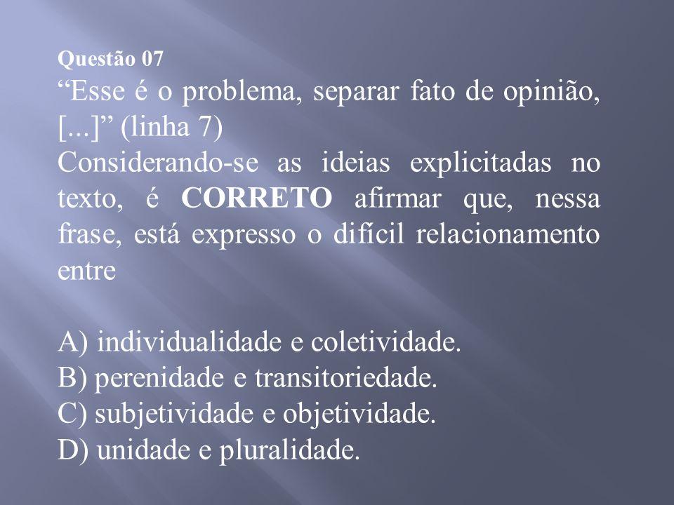 Questão 07 Esse é o problema, separar fato de opinião, [...] (linha 7) Considerando-se as ideias explicitadas no texto, é CORRETO afirmar que, nessa frase, está expresso o difícil relacionamento entre A) individualidade e coletividade.