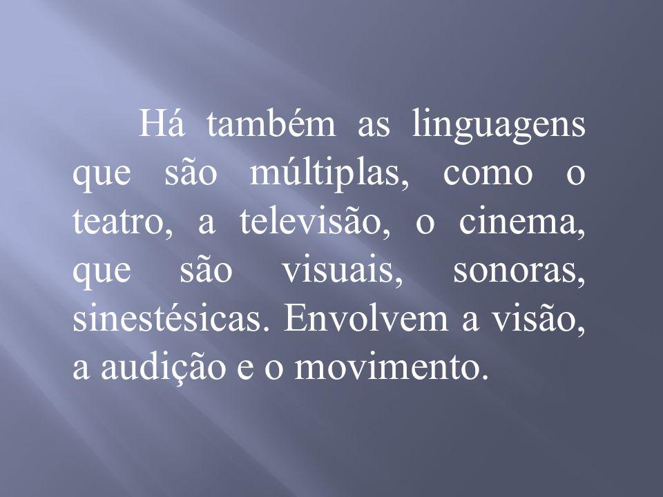 Há também as linguagens que são múltiplas, como o teatro, a televisão, o cinema, que são visuais, sonoras, sinestésicas.