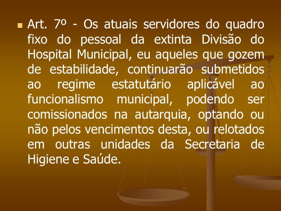 Art. 7º - Os atuais servidores do quadro fixo do pessoal da extinta Divisão do Hospital Municipal, eu aqueles que gozem de estabilidade, continuarão s