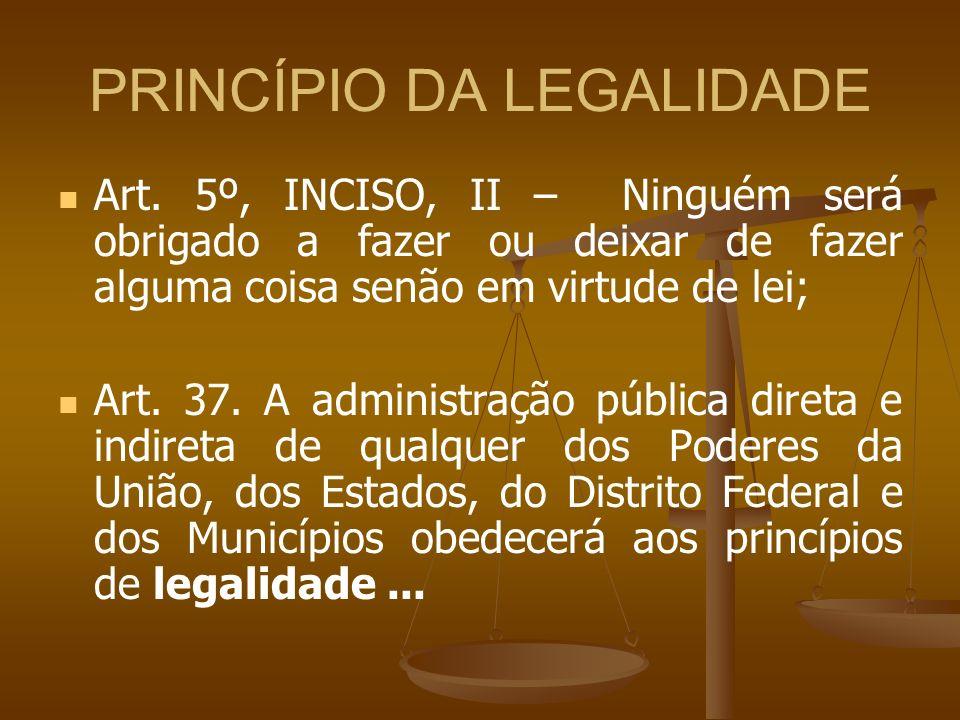 PRINCÍPIO DA LEGALIDADE Art. 5º, INCISO, II – Ninguém será obrigado a fazer ou deixar de fazer alguma coisa senão em virtude de lei; Art. 37. A admini