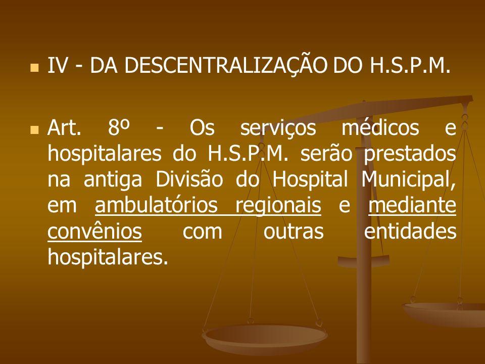 IV - DA DESCENTRALIZAÇÃO DO H.S.P.M. Art. 8º - Os serviços médicos e hospitalares do H.S.P.M. serão prestados na antiga Divisão do Hospital Municipal,