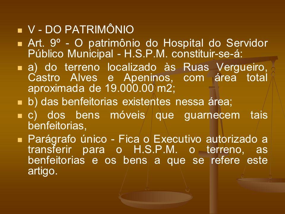 V - DO PATRIMÔNIO Art. 9º - O patrimônio do Hospital do Servidor Público Municipal - H.S.P.M. constituir-se-á: a) do terreno localizado às Ruas Vergue