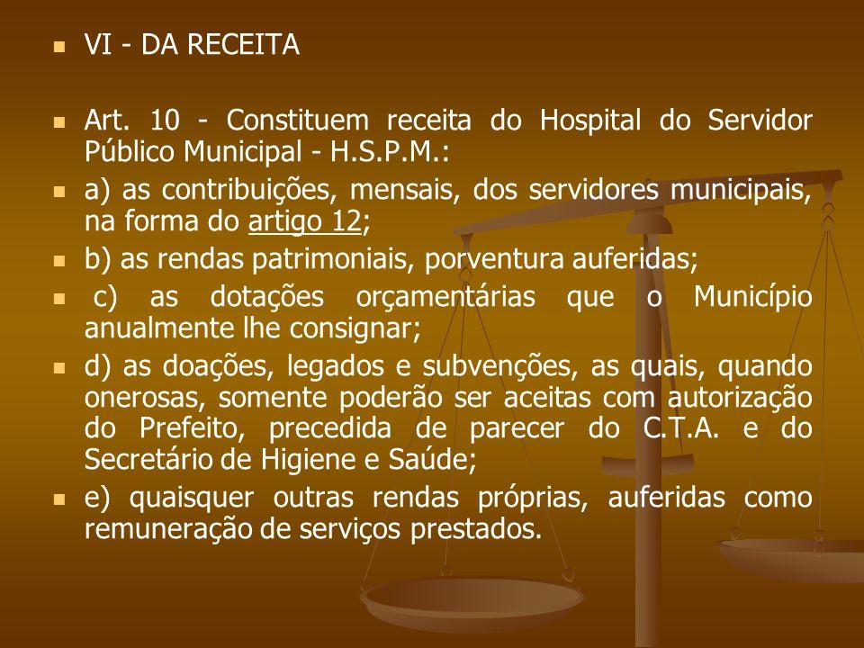 VI - DA RECEITA Art. 10 - Constituem receita do Hospital do Servidor Público Municipal - H.S.P.M.: a) as contribuições, mensais, dos servidores munici