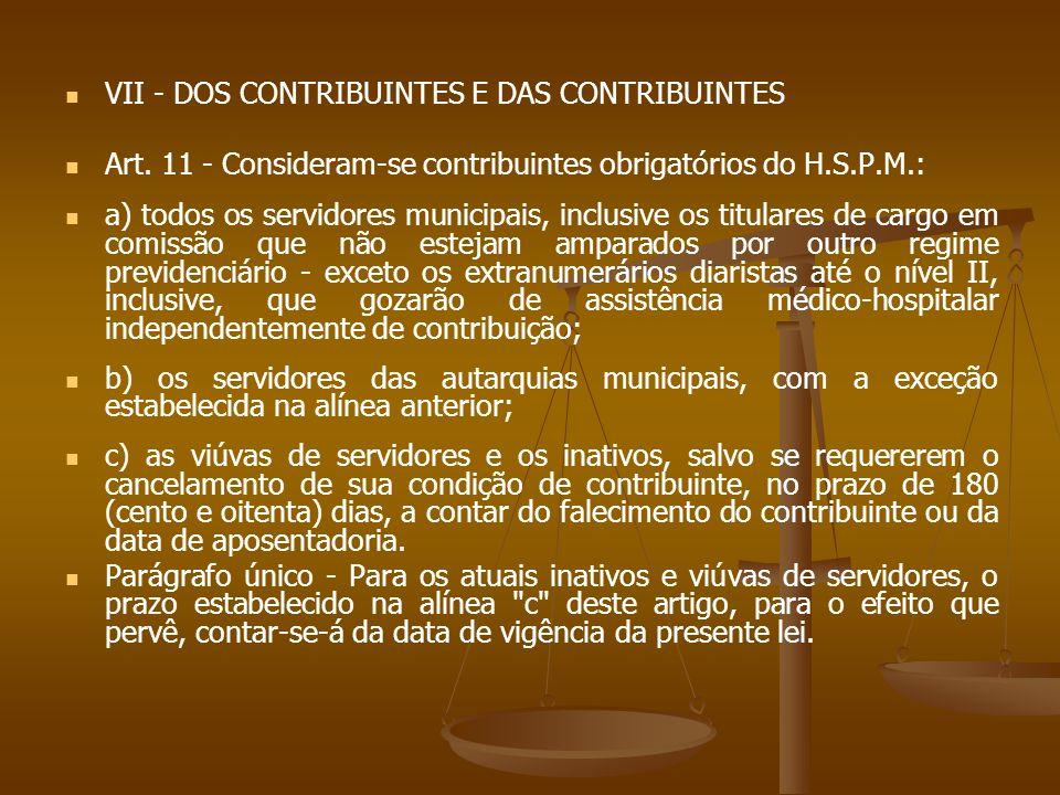 VII - DOS CONTRIBUINTES E DAS CONTRIBUINTES Art. 11 - Consideram-se contribuintes obrigatórios do H.S.P.M.: a) todos os servidores municipais, inclusi