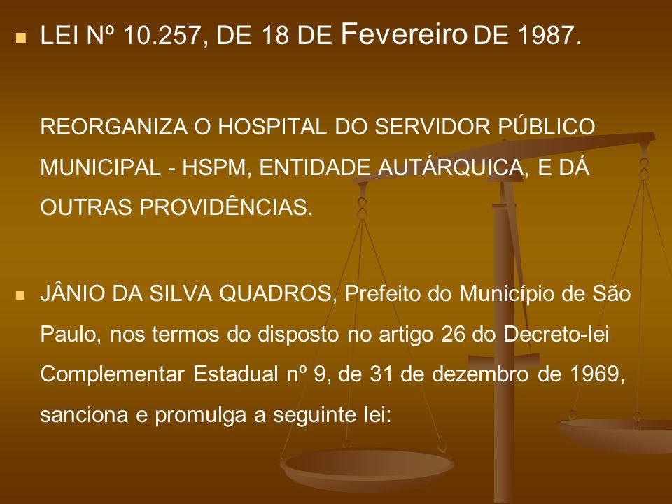 LEI Nº 10.257, DE 18 DE Fevereiro DE 1987. REORGANIZA O HOSPITAL DO SERVIDOR PÚBLICO MUNICIPAL - HSPM, ENTIDADE AUTÁRQUICA, E DÁ OUTRAS PROVIDÊNCIAS.