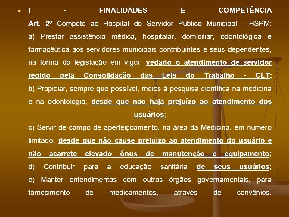 I - FINALIDADES E COMPETÊNCIA Art. 2º Compete ao Hospital do Servidor Público Municipal - HSPM: a) Prestar assistência médica, hospitalar, domiciliar,