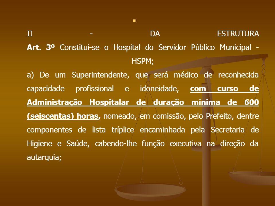 II - DA ESTRUTURA Art. 3º Constitui-se o Hospital do Servidor Público Municipal - HSPM; a) De um Superintendente, que será médico de reconhecida capac